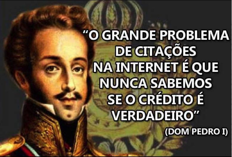 O grande problema de citações na internet é que nunca sabemos se o crédito é verdadeiro (Dom Pedro I)